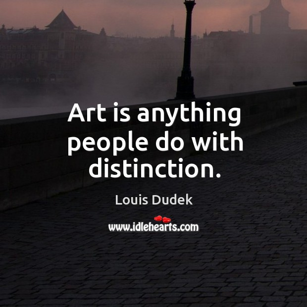 Art is anything people do with distinction. Image