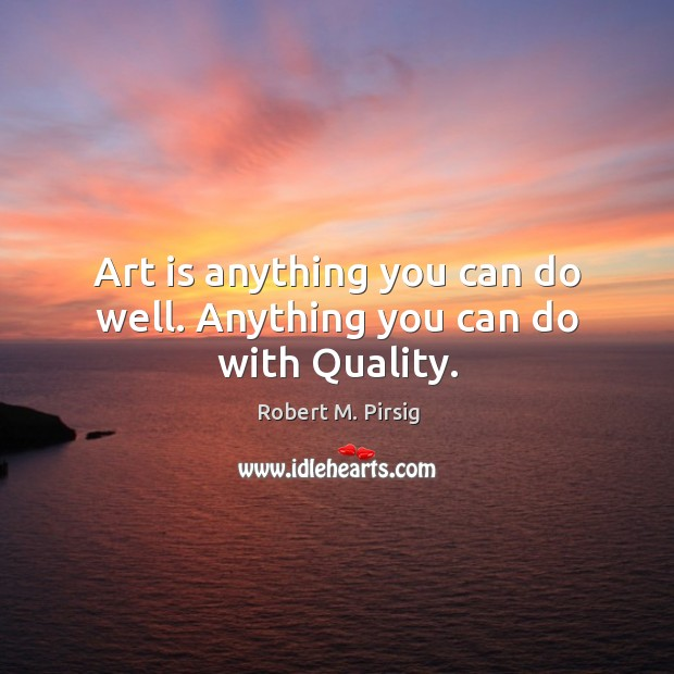 Image, Art is anything you can do well. Anything you can do with Quality.