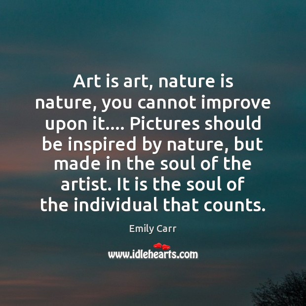 Art is art, nature is nature, you cannot improve upon it…. Pictures Emily Carr Picture Quote