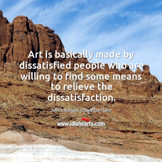 Art is basically made by dissatisfied people who are willing to find some means to relieve the dissatisfaction. Image
