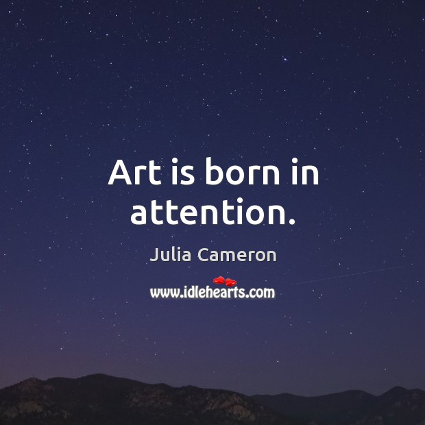 Art is born in attention. Julia Cameron Picture Quote