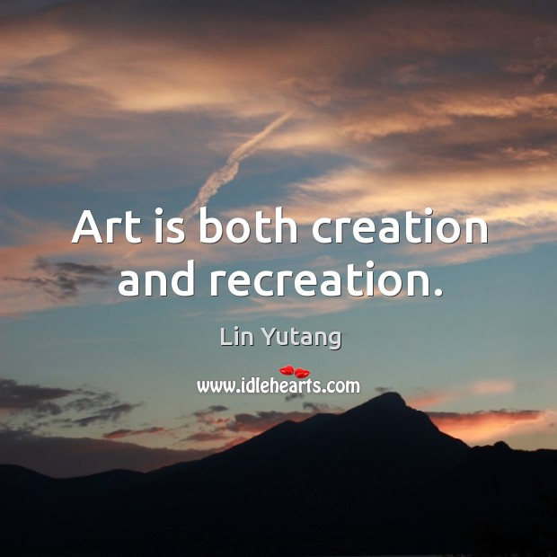 Art is both creation and recreation. Image
