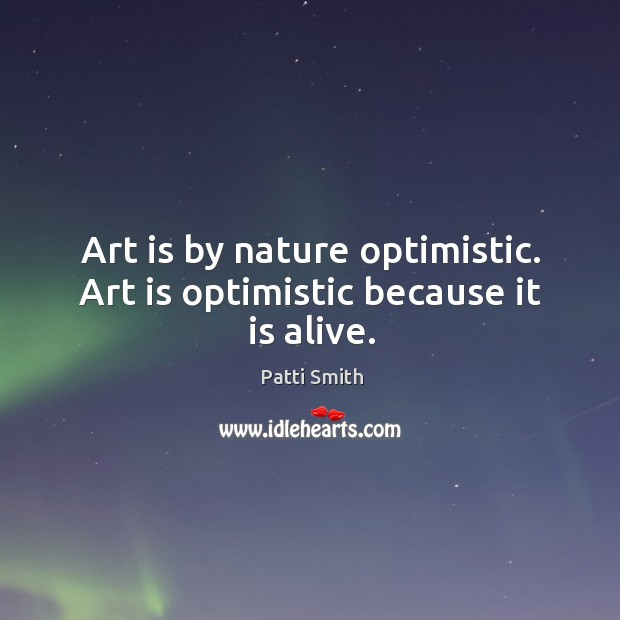 Art is by nature optimistic. Art is optimistic because it is alive. Image