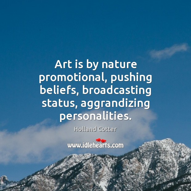 Art is by nature promotional, pushing beliefs, broadcasting status, aggrandizing personalities. Image