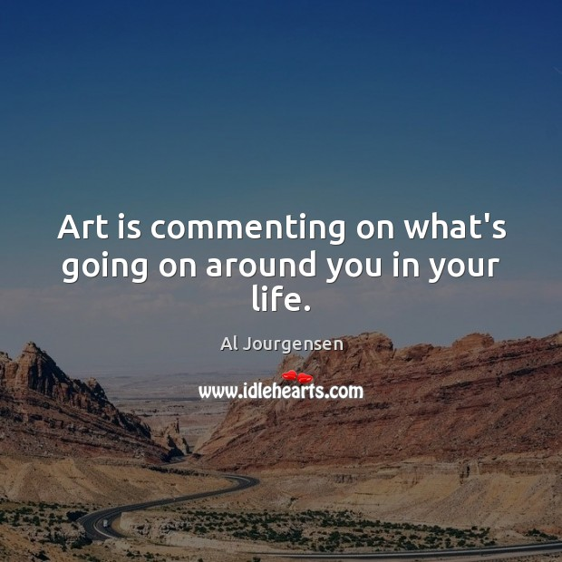 Art is commenting on what's going on around you in your life. Image