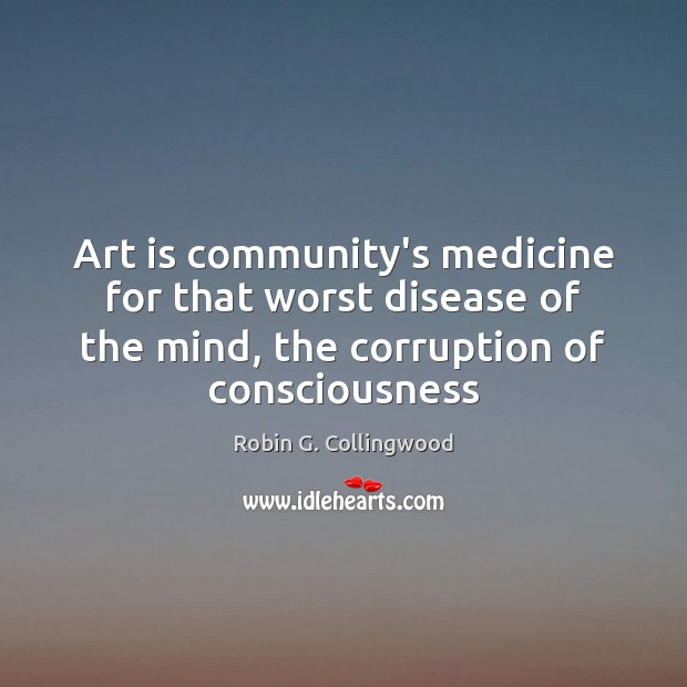 Art is community's medicine for that worst disease of the mind, the Robin G. Collingwood Picture Quote