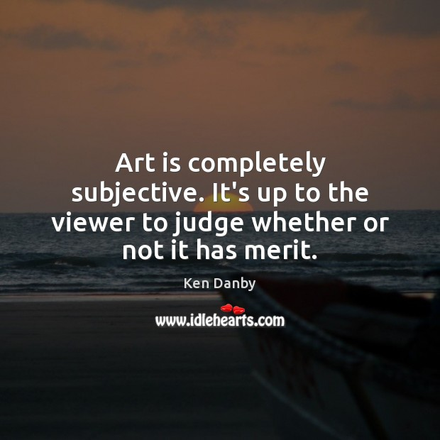 Art is completely subjective. It's up to the viewer to judge whether or not it has merit. Image