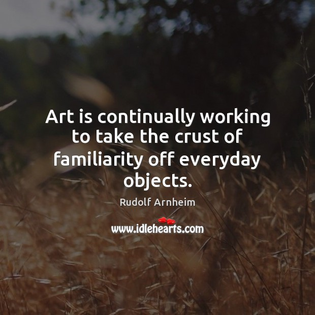 Art is continually working to take the crust of familiarity off everyday objects. Image