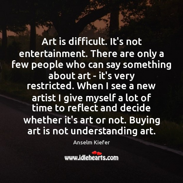 Image, Art is difficult. It's not entertainment. There are only a few people