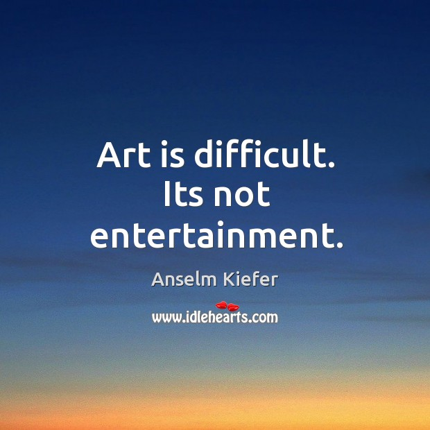 Art is difficult. Its not entertainment. Image