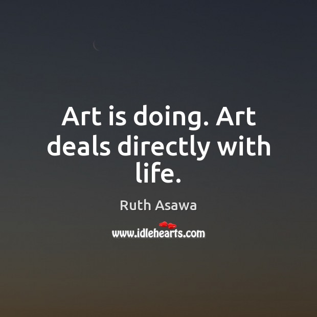 Art is doing. Art deals directly with life. Ruth Asawa Picture Quote
