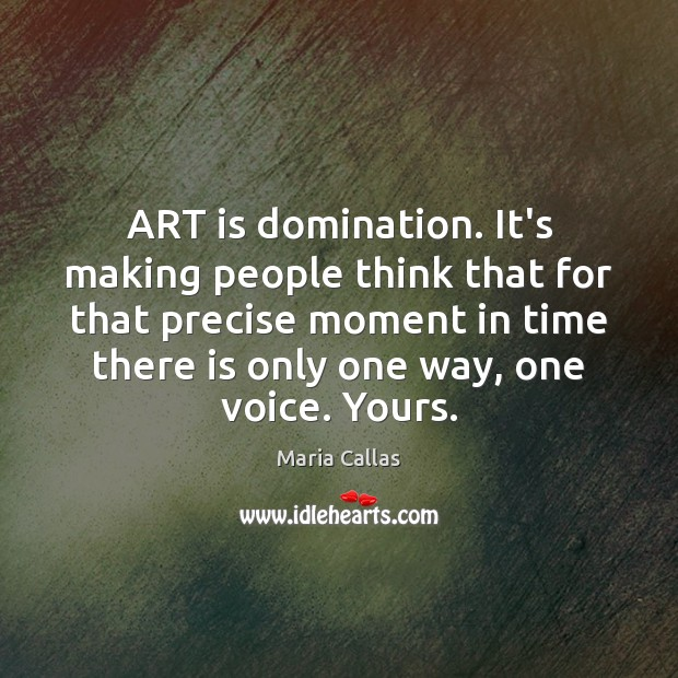 ART is domination. It's making people think that for that precise moment Maria Callas Picture Quote