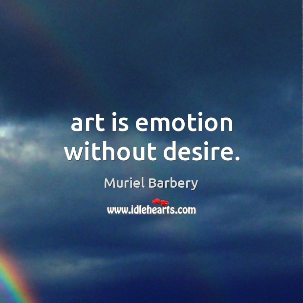 Art is emotion without desire. Muriel Barbery Picture Quote