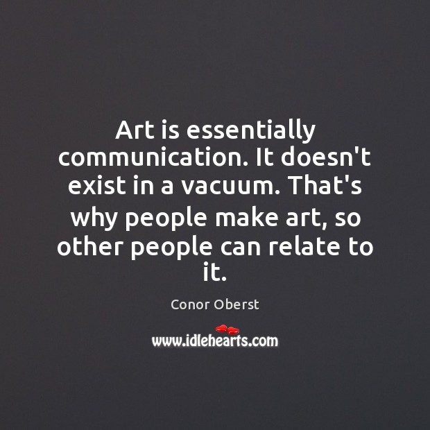 Art is essentially communication. It doesn't exist in a vacuum. That's why Conor Oberst Picture Quote