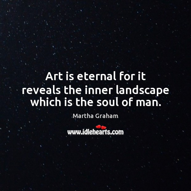 Art is eternal for it reveals the inner landscape which is the soul of man. Martha Graham Picture Quote