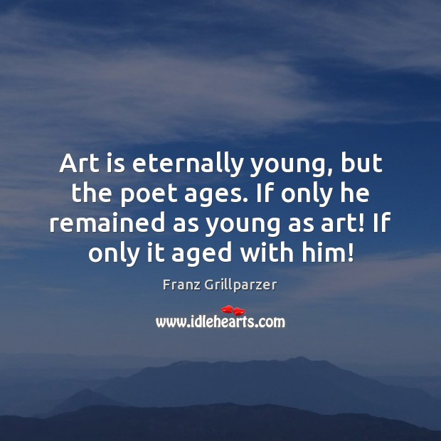 Art is eternally young, but the poet ages. If only he remained Franz Grillparzer Picture Quote