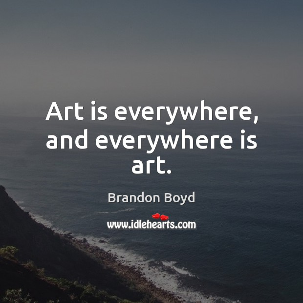 Art is everywhere, and everywhere is art. Image