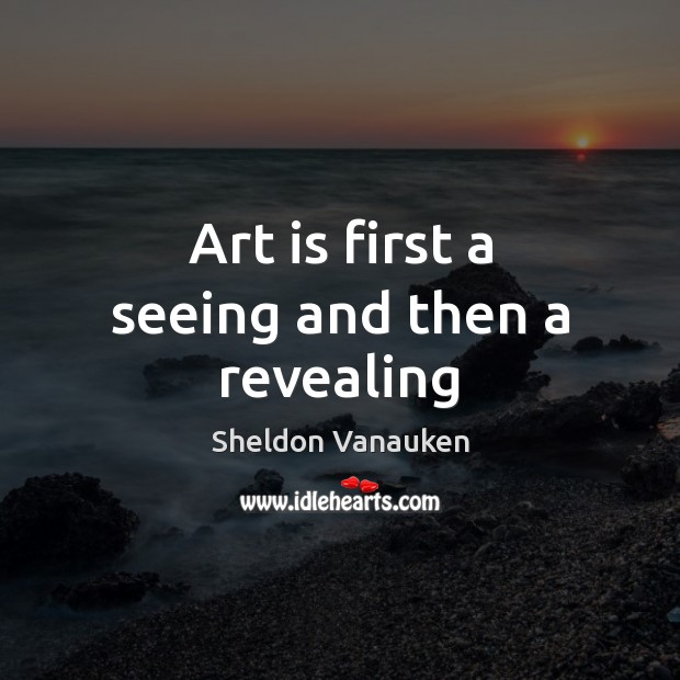 Art is first a seeing and then a revealing Sheldon Vanauken Picture Quote
