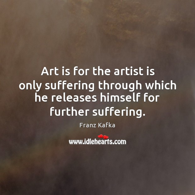 Art is for the artist is only suffering through which he releases Franz Kafka Picture Quote