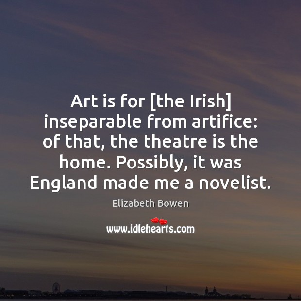 Art is for [the Irish] inseparable from artifice: of that, the theatre Art Quotes Image