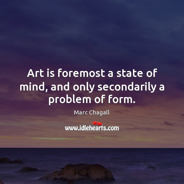 Art is foremost a state of mind, and only secondarily a problem of form. Image