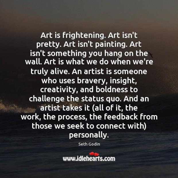 Art is frightening. Art isn't pretty. Art isn't painting. Art isn't something Image