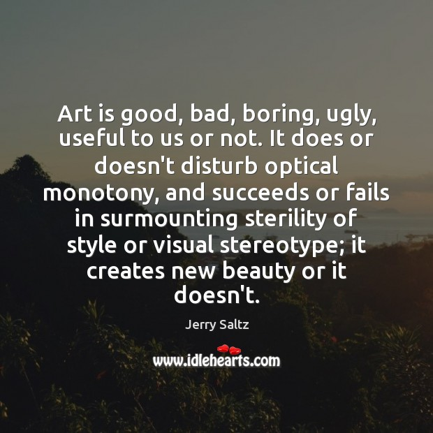 Art is good, bad, boring, ugly, useful to us or not. It Jerry Saltz Picture Quote