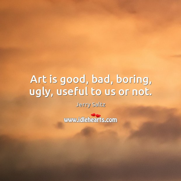 Art is good, bad, boring, ugly, useful to us or not. Jerry Saltz Picture Quote