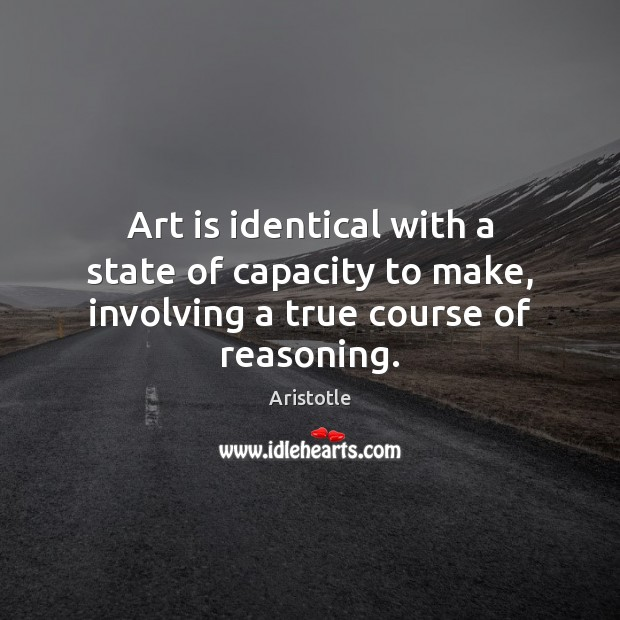 Art is identical with a state of capacity to make, involving a true course of reasoning. Aristotle Picture Quote