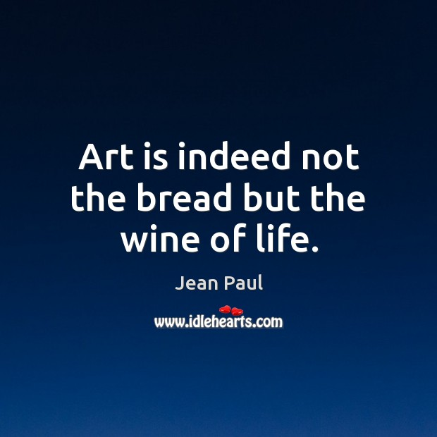 Image, Art is indeed not the bread but the wine of life.