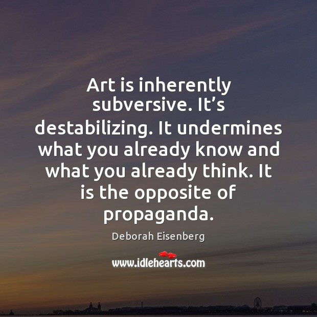 Image, Art is inherently subversive. It's destabilizing. It undermines what you already