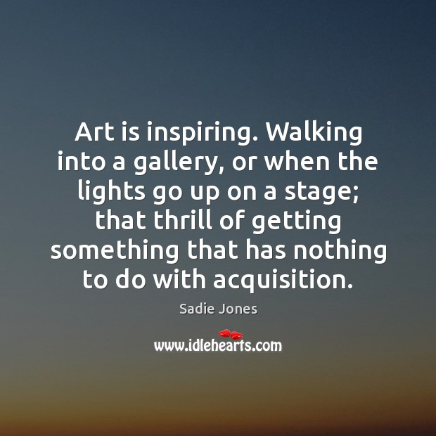 Art is inspiring. Walking into a gallery, or when the lights go Art Quotes Image