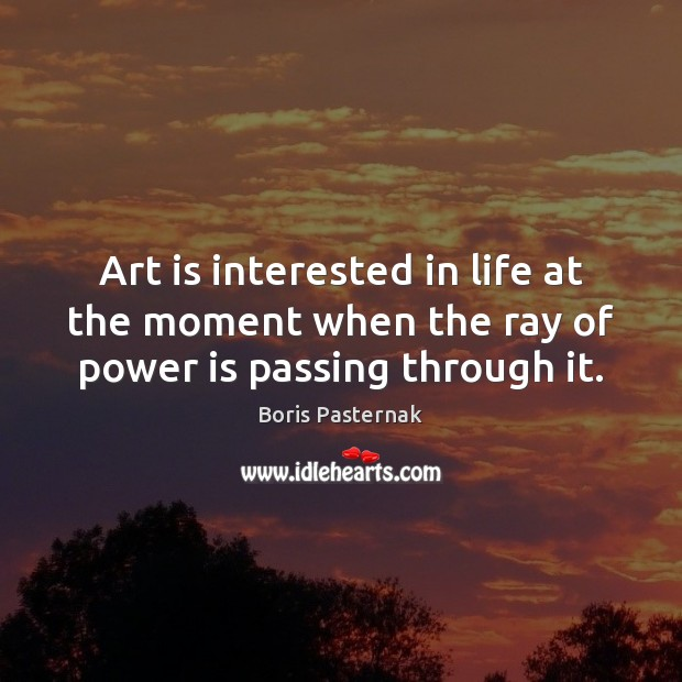 Image, Art is interested in life at the moment when the ray of power is passing through it.