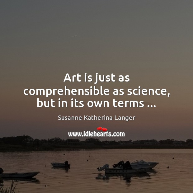 Art is just as comprehensible as science, but in its own terms … Susanne Katherina Langer Picture Quote