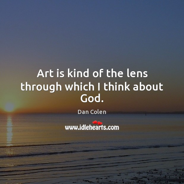 Art is kind of the lens through which I think about God. Image