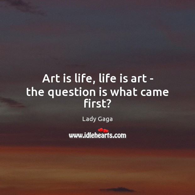 Art is life, life is art – the question is what came first? Image