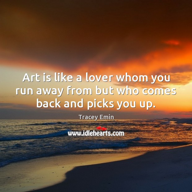 Image, Art is like a lover whom you run away from but who comes back and picks you up.