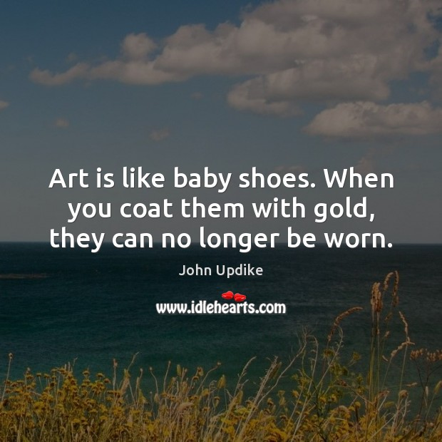 Art is like baby shoes. When you coat them with gold, they can no longer be worn. John Updike Picture Quote