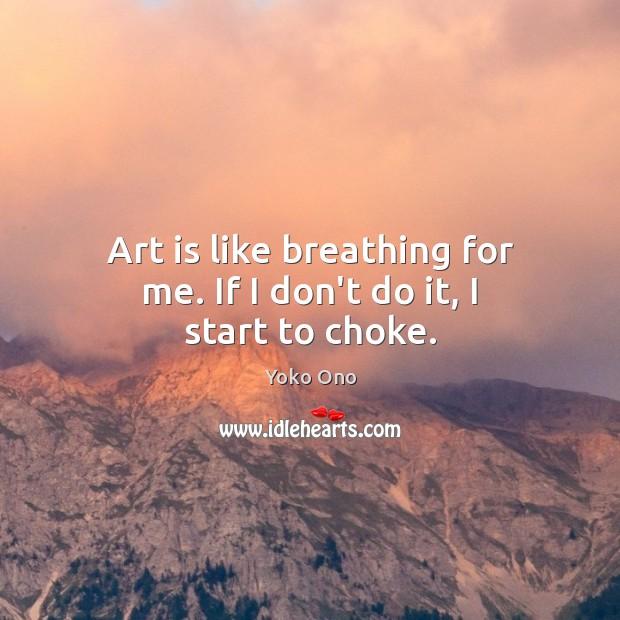Art is like breathing for me. If I don't do it, I start to choke. Image