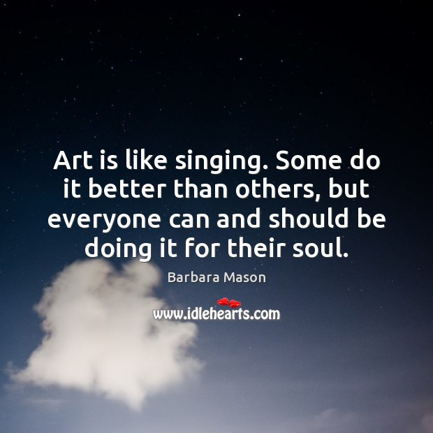 Image, Art is like singing. Some do it better than others, but everyone