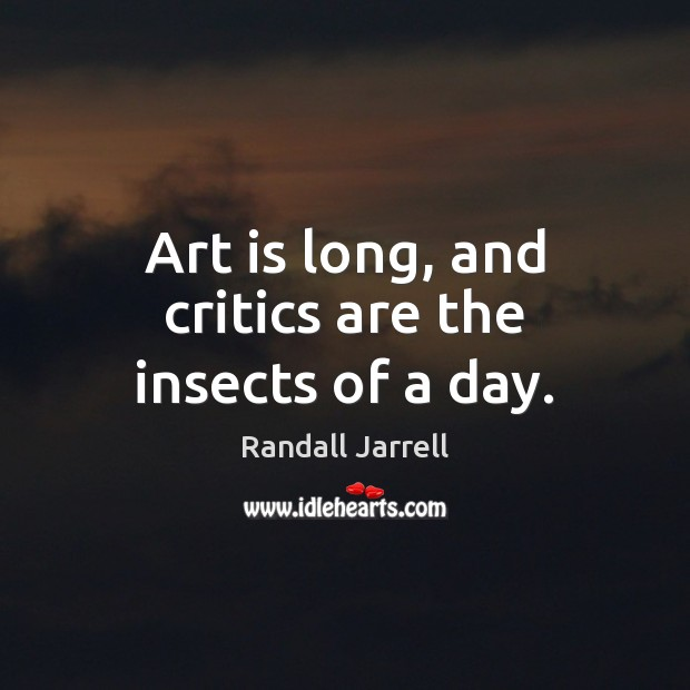 Art is long, and critics are the insects of a day. Randall Jarrell Picture Quote