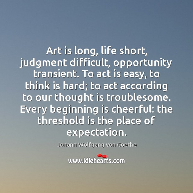 Art is long, life short, judgment difficult, opportunity transient. To act is Image