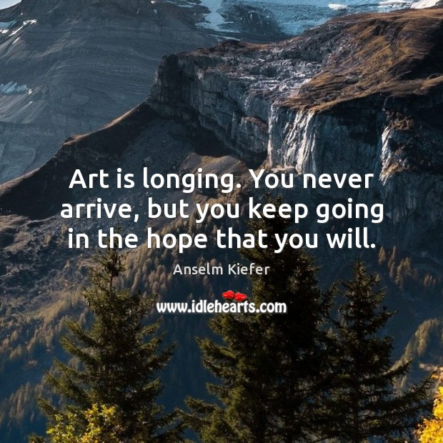 Art is longing. You never arrive, but you keep going in the hope that you will. Art Quotes Image
