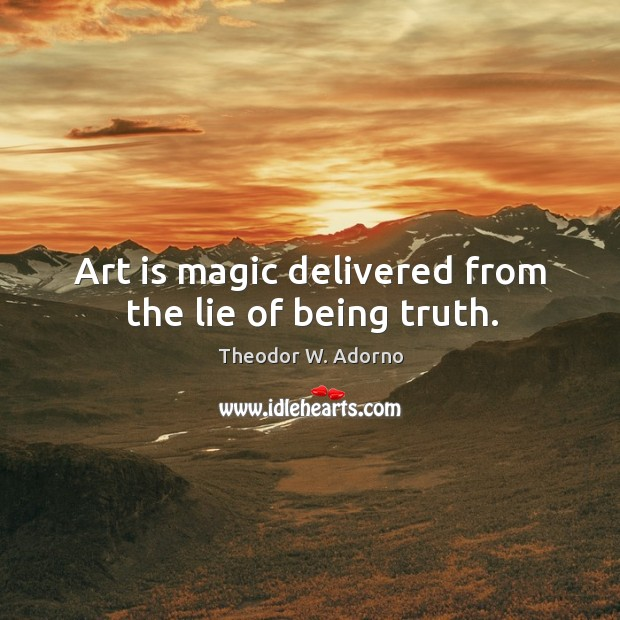 Art is magic delivered from the lie of being truth. Theodor W. Adorno Picture Quote