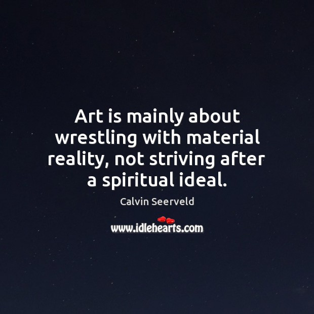 Image, Art is mainly about wrestling with material reality, not striving after a spiritual ideal.