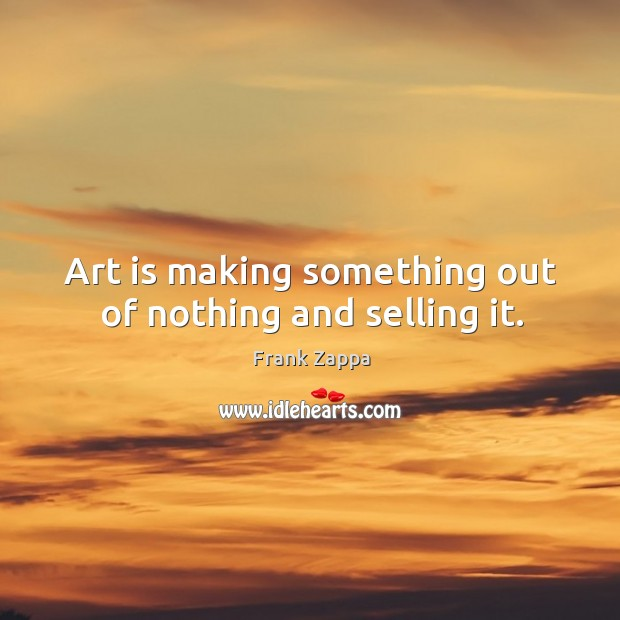 Art is making something out of nothing and selling it. Image