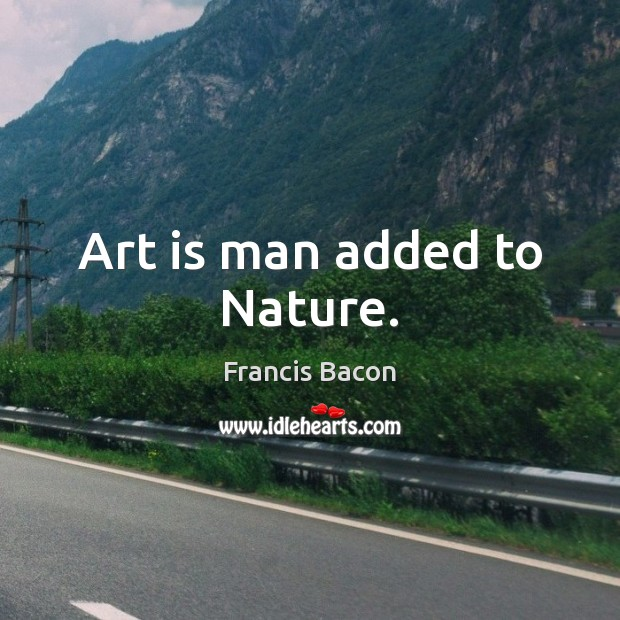 Art is man added to Nature. Image