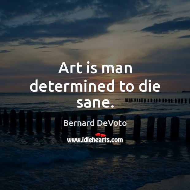 Image, Art is man determined to die sane.