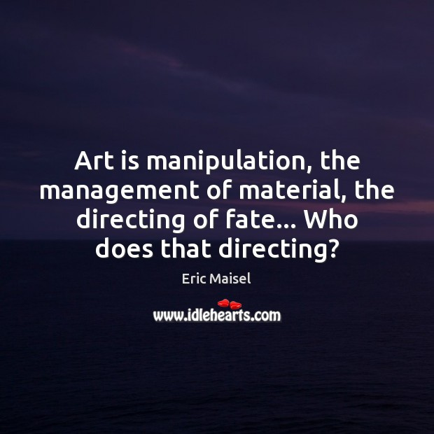 Image, Art is manipulation, the management of material, the directing of fate… Who
