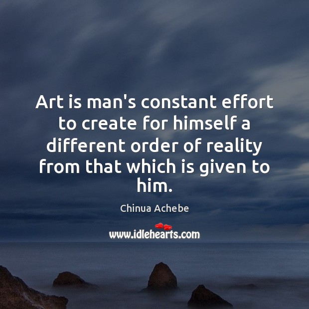 Image, Art is man's constant effort to create for himself a different order